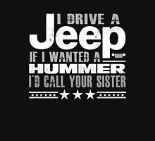 I drive a Jeep - if i wanted a hummer i would call your sister Unisex T-Shirt