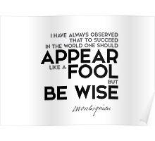 appear like a fool, be wise - charles de montesquieu Poster