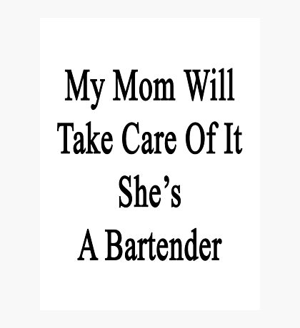 My Mom Will Take Care Of It She's A Bartender  Photographic Print