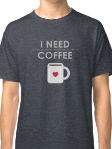 I Need Coffee Classic T-Shirt