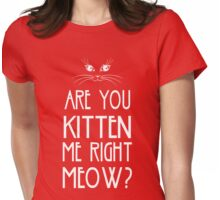 Are You Kitten Me Right Meow? Womens Fitted T-Shirt