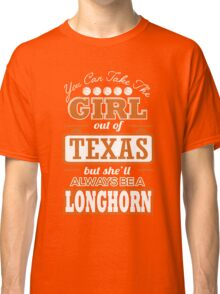 Texas - You Can Take The Girl Out Of Texas But She Always Be A Longhorn Classic T-Shirt