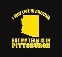 Arizona - I May Live In Arizona But My Team Is In Pittsburgh Unisex T-Shirt