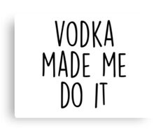 Vodka made me do it Canvas Print