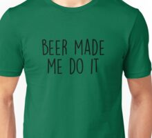 Beer made me do it Unisex T-Shirt