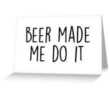 Beer made me do it Greeting Card