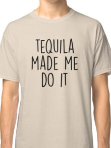 Tequila made me do it Classic T-Shirt