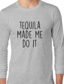 Tequila made me do it Long Sleeve T-Shirt