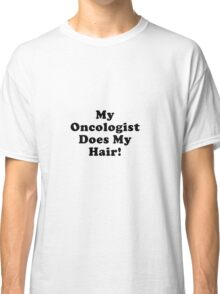My Oncologist Does My Hair Classic T-Shirt