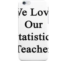 We Love Our Statistics Teacher  iPhone Case/Skin