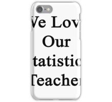 We Love Our Statistics Teacher  iPhone Case/Skin
