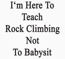 I'm Here To Teach Rock Climbing Not To Babysit  by supernova23