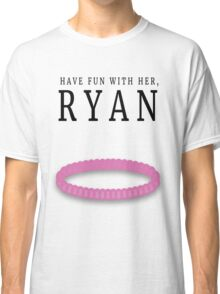 Have fun with her, Ryan (Bracelet) Classic T-Shirt