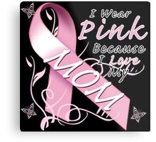 I Wear Pink Because I Love My Mom Metal Print