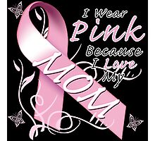 I Wear Pink Because I Love My Mom Photographic Print