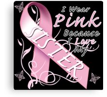 I Wear Pink Because I Love My Sister Canvas Print
