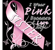 I Wear Pink Because I Love My Sister Photographic Print