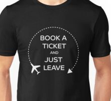 Book a ticket and just leave Unisex T-Shirt