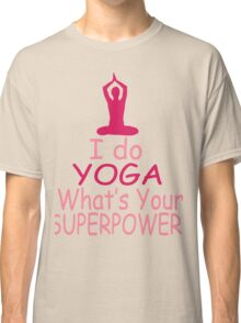 I Do Yoga - What's Your Superpower? Classic T-Shirt