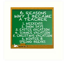 6 REASONS I BECAME A TEACHER Art Print