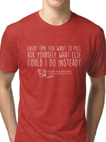 Every time you want to pull ask yourself what else could I do instead? t-shirt Tri-blend T-Shirt