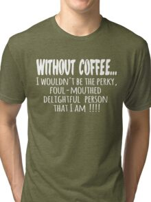 Without Coffee... Tri-blend T-Shirt