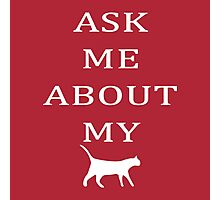 ASK ME ABOUT MY CAT Photographic Print