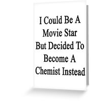 I Could Be A Movie Star But Decided To Become A Chemist Instead Greeting Card
