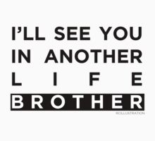 See You In Another Life Brother by CrosbyDesign