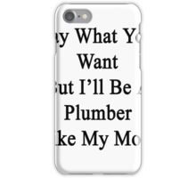 Say What You Want But I'll Be A Plumber Like My Mom iPhone Case/Skin