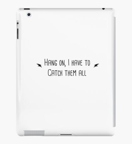 Hang on I Need to Catch Them All  iPad Case/Skin