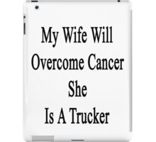 My Wife Will Overcome Cancer She Is A Trucker  iPad Case/Skin
