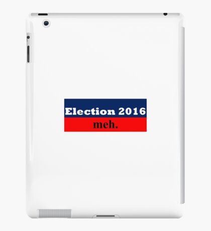 Election 2016 - meh. iPad Case/Skin