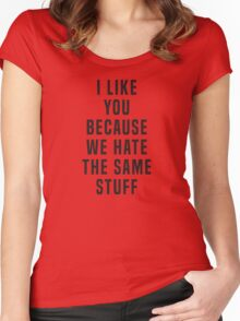 I like you because we hate the same stuff Women's Fitted Scoop T-Shirt