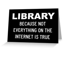 Library Because Not Everything You Read On The Internet Is True Greeting Card