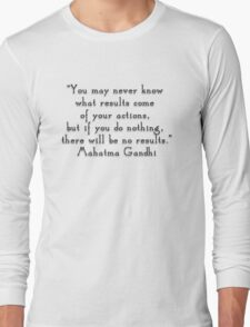 """You may never know what results come of your actions, but if you do nothing, there will be no results.""- Mahatma Gandhi  quote Long Sleeve T-Shirt"