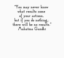 """""""You may never know what results come of your actions, but if you do nothing, there will be no results.""""- Mahatma Gandhi  quote Unisex T-Shirt"""