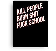 Kill people burn shit fuck school Canvas Print