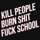 Kill people burn shit fuck school by Chigadeteru