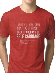 I guess if he (The Horse) Didn't do it himself Then it wouldn't be Self carriage t-shirt Tri-blend T-Shirt