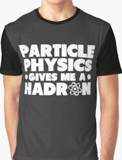 Funny Particle Physics Gives Me A Hadron Graphic T-Shirt