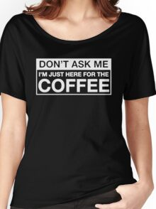 JUST HERE FOR THE COFFEE Funny Women's Relaxed Fit T-Shirt