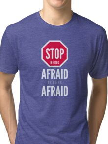 Stop Being Afraid of Being Afraid - Typography Art Tri-blend T-Shirt