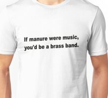 If manure were music, you'd be a brass band. Unisex T-Shirt