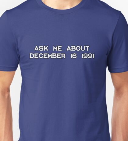 Ask me about December 16 1991 Unisex T-Shirt