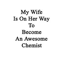 My Wife Is On Her Way To Become An Awesome Chemist Photographic Print