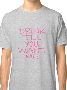 DRINK TILL YOU WANT ME Classic T-Shirt