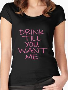 DRINK TILL YOU WANT ME Women's Fitted Scoop T-Shirt