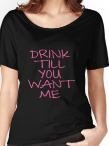DRINK TILL YOU WANT ME Women's Relaxed Fit T-Shirt