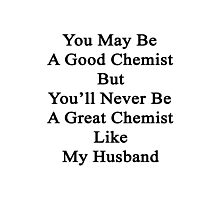 You May Be A Good Chemist But You'll Never Be A Great Chemist Like My Husband Photographic Print